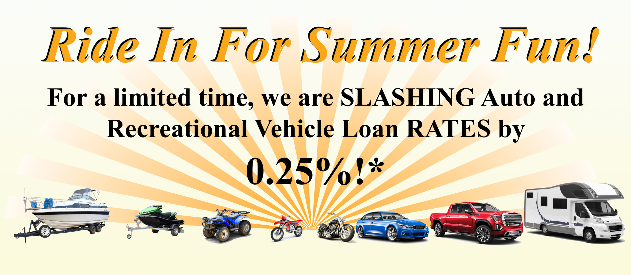 Ride in for summer fun! For a limited time, we are slashing auto and recreational vehicle loan rates by a quarter of a percent..