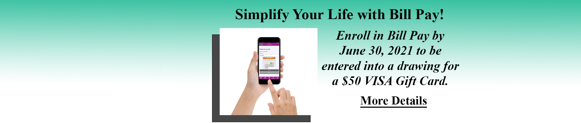 Simplify Your Life with Bill Pay! Enroll in Bill Pay by June Thirtieth twenty twenty one to be entered into a drawing for a fifty dollar visa gift card. click for more details.