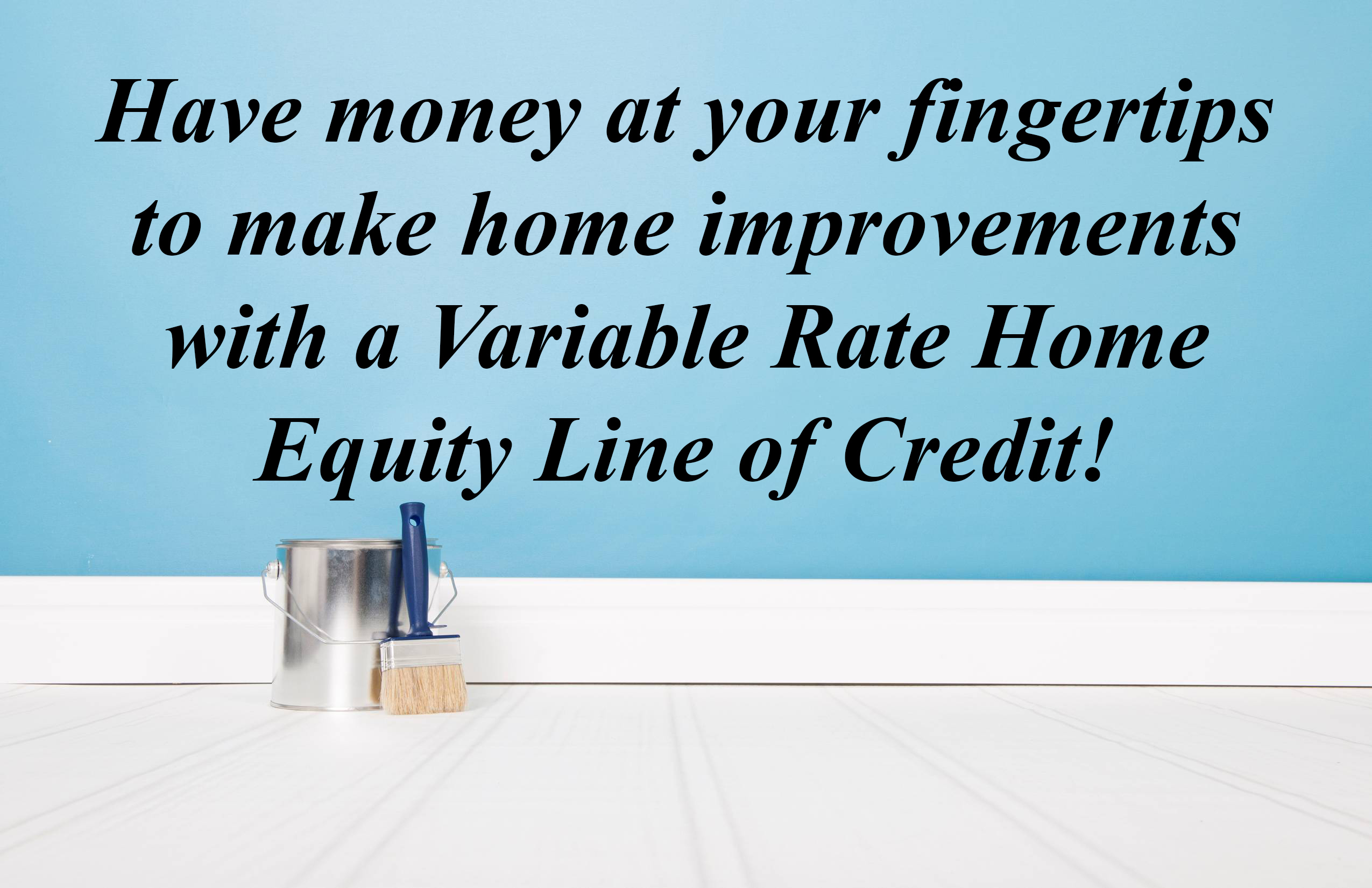 HAVE MONEY AT YOUR FINGERTIPS TO MAKE HOME IMPROVEMENTS WITH A VARIABLE RATE HOME EQUITY LINE OF CREDIT.