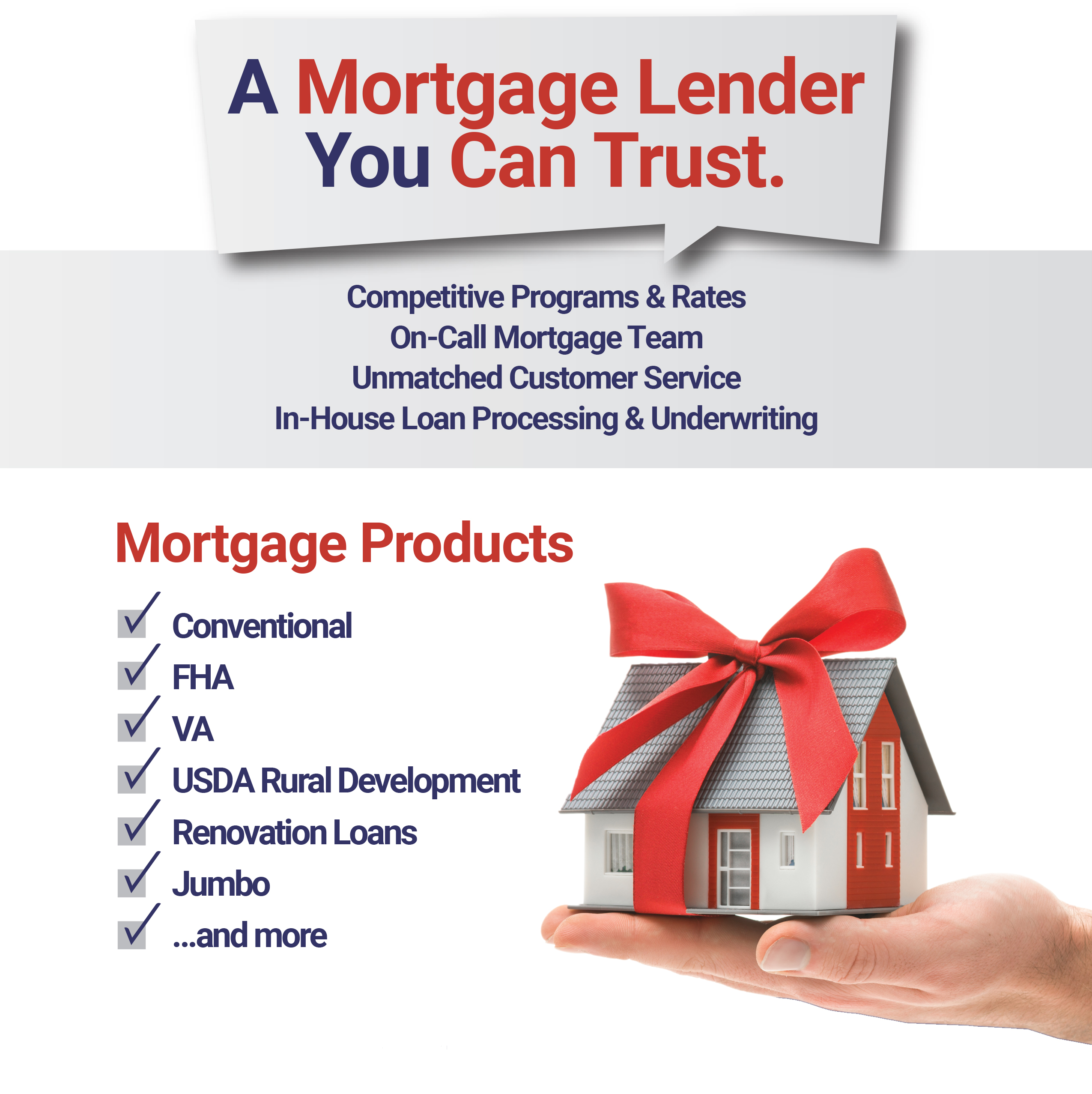 A MORTGAGE LENDER YOU CAN TRUST. COMPETITIVE PROGRAMS AND RATES. ON CALL MORTGAGE TEAM. UNMATCHED CUSTOMER SERVICE. IN HOUSE LOAN PROCESSING AND UNDERWRITING. MORTGAGE PRODUCTS: CONVENTIONAL, FHA, VA USDA RURAL DEVELOPMENT, RENOVATION LOANS, JUMBO AND MORE.