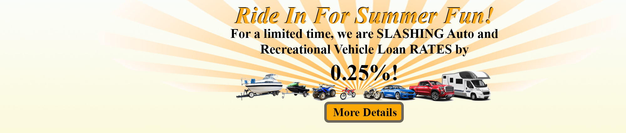 Ride in for summer fun! For a limited time, we are slashing auto and recreational vehicle loan rates by a quarter of a percent. Click for more details.