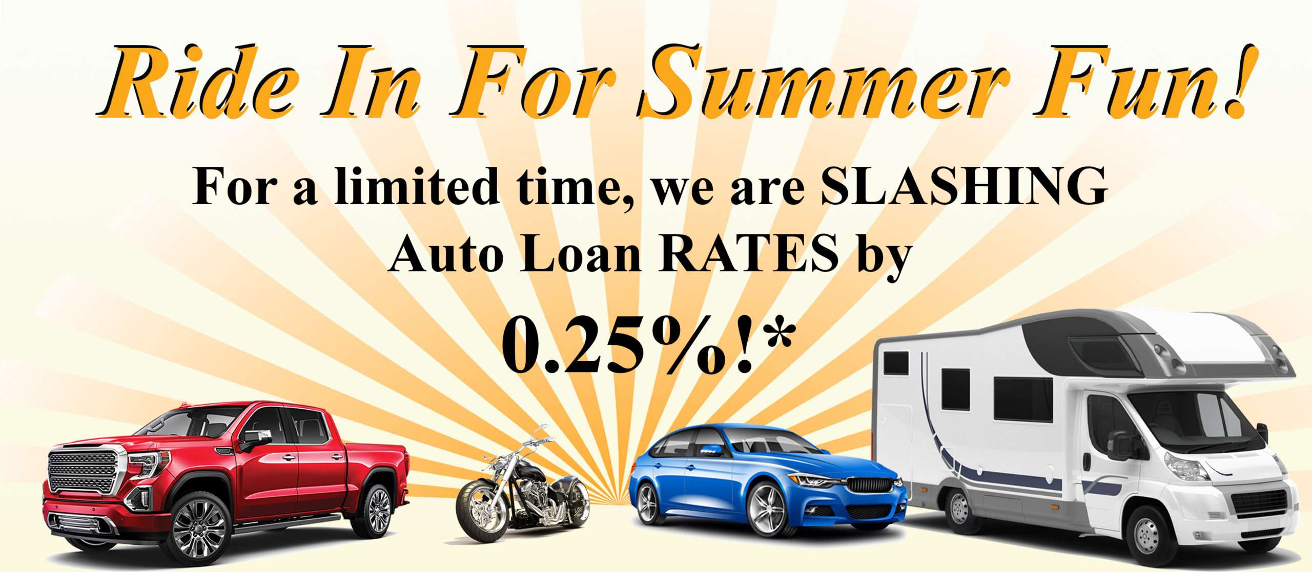 Ride in for summer fun! For a limited time, we are slashing auto loan rates by a quarter of a percent.